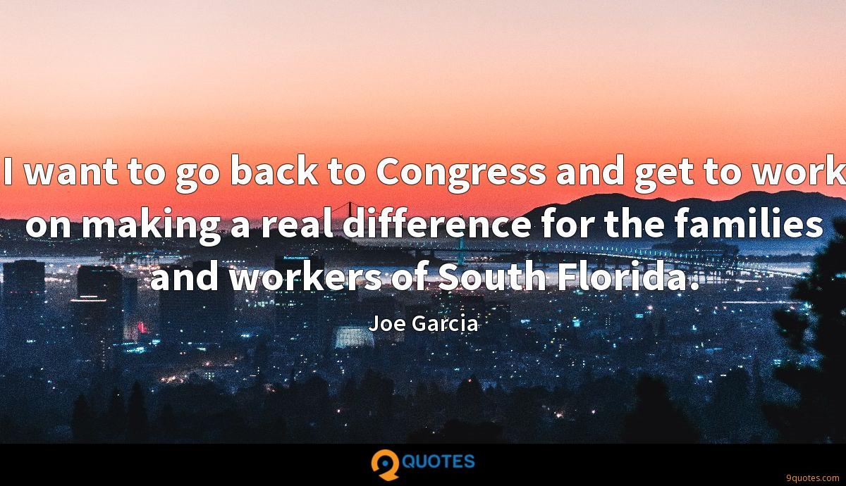 I want to go back to Congress and get to work on making a real difference for the families and workers of South Florida.