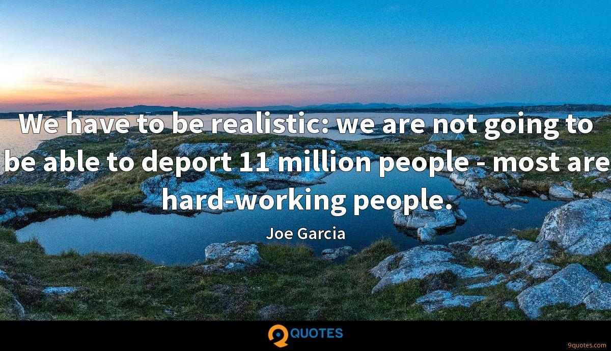We have to be realistic: we are not going to be able to deport 11 million people - most are hard-working people.