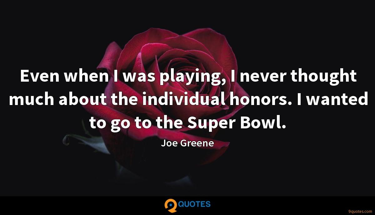 Even when I was playing, I never thought much about the individual honors. I wanted to go to the Super Bowl.