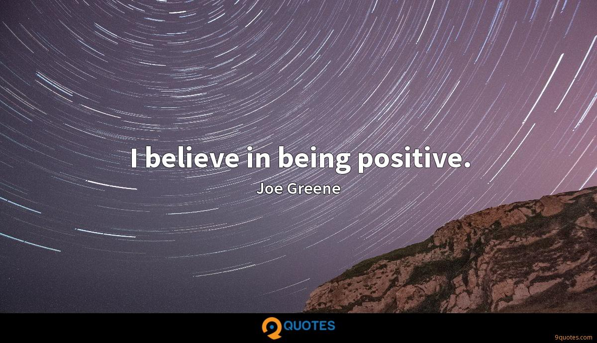 I believe in being positive.