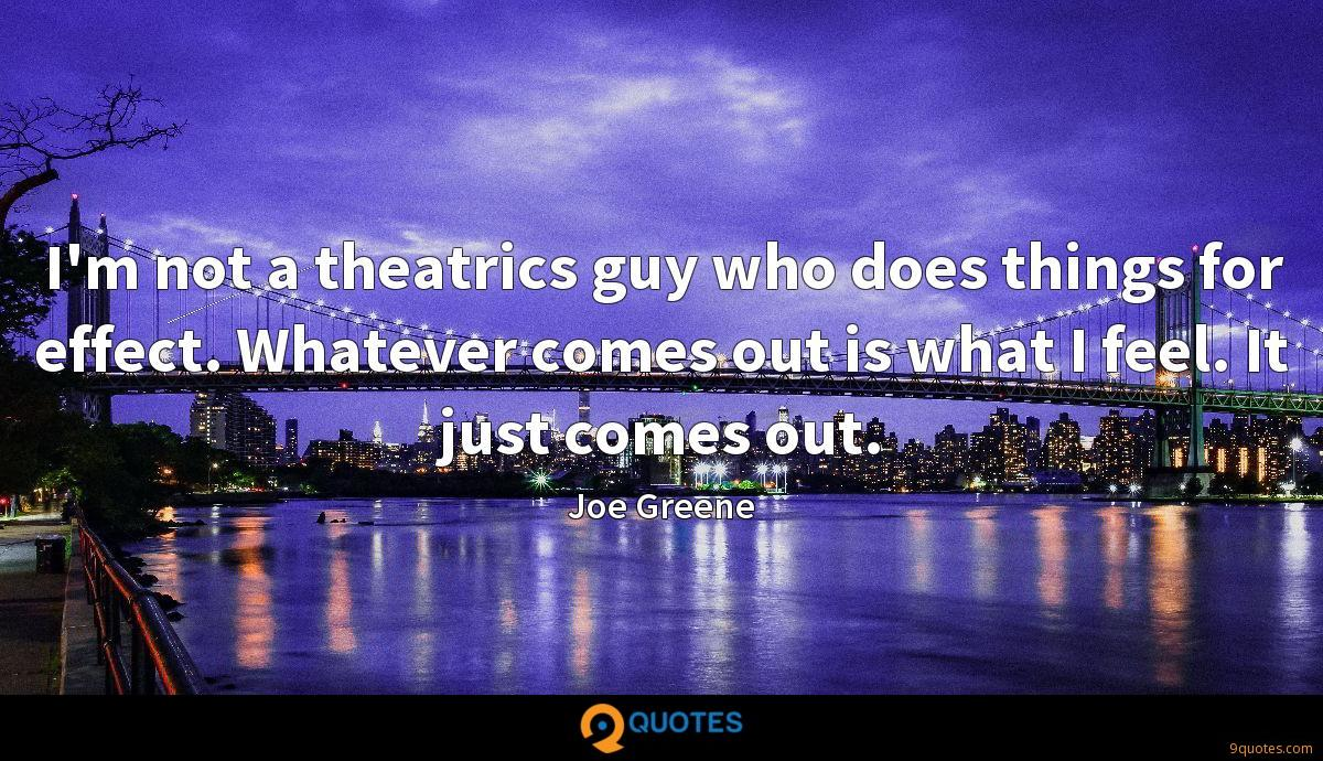 I'm not a theatrics guy who does things for effect. Whatever comes out is what I feel. It just comes out.