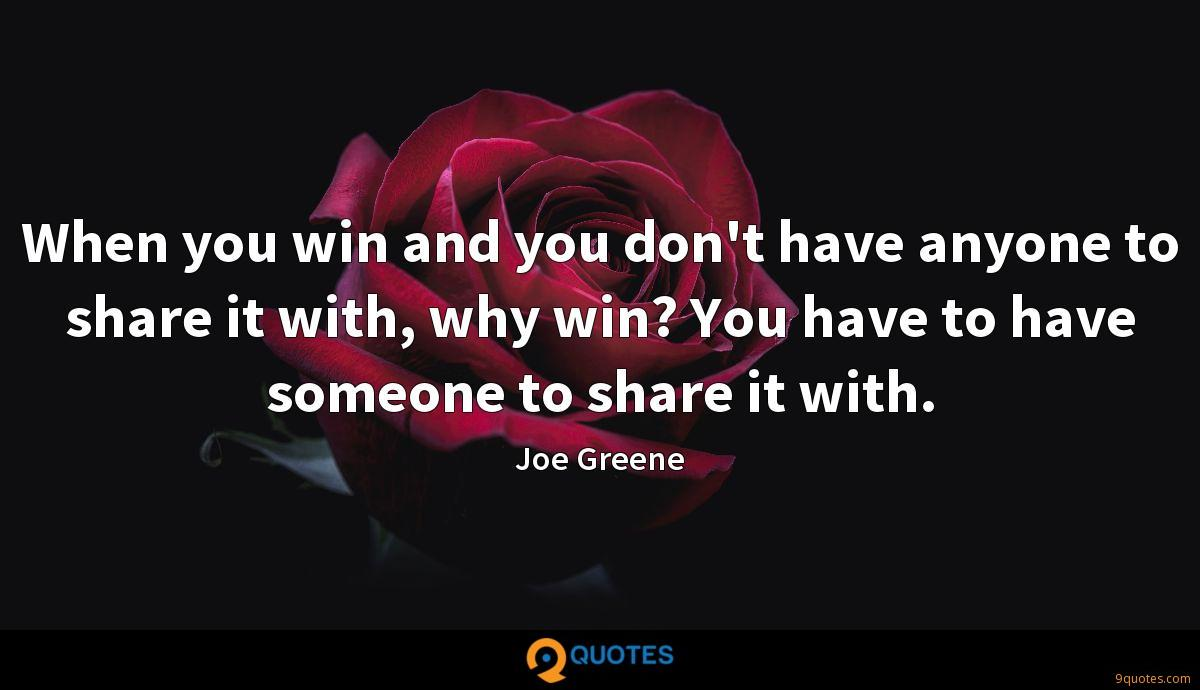 When you win and you don't have anyone to share it with, why win? You have to have someone to share it with.