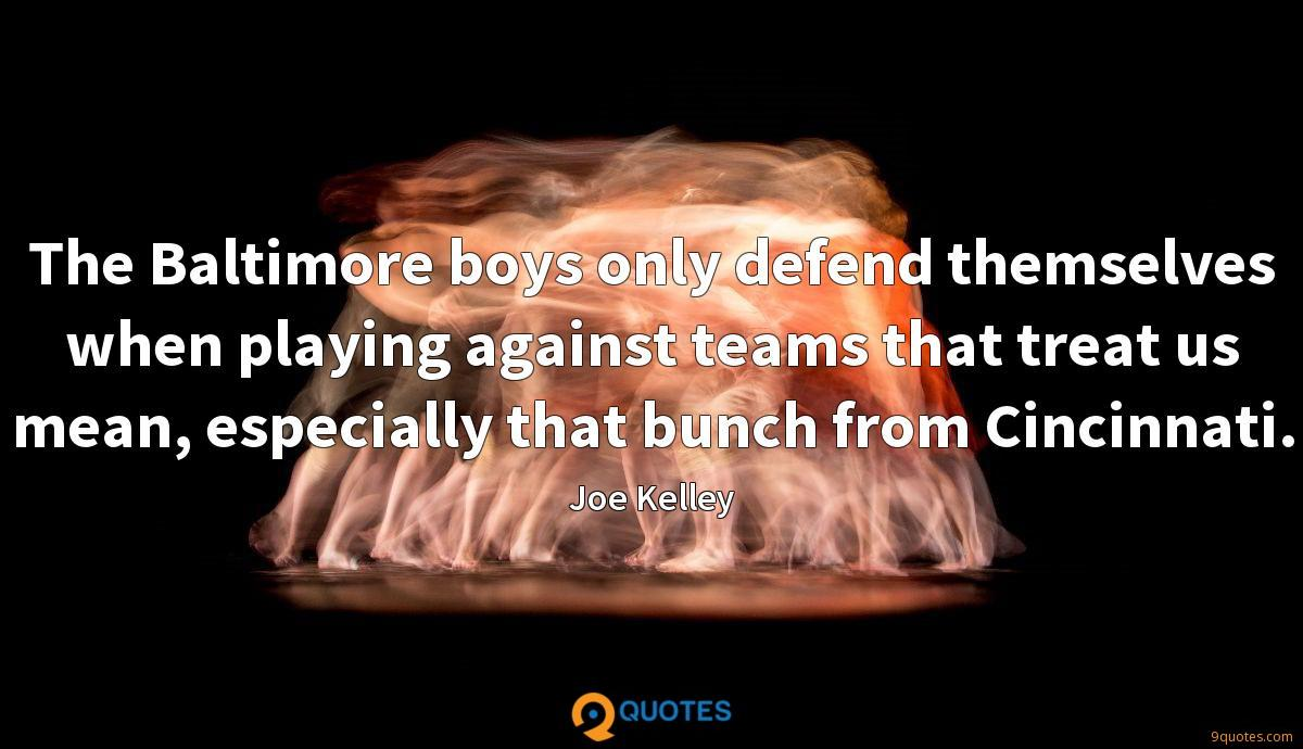 The Baltimore boys only defend themselves when playing against teams that treat us mean, especially that bunch from Cincinnati.