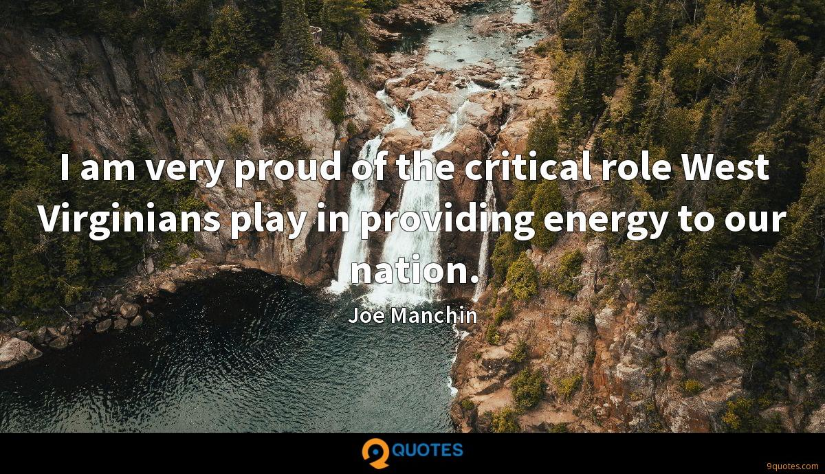 I am very proud of the critical role West Virginians play in providing energy to our nation.