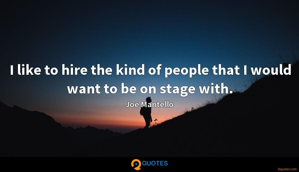 I like to hire the kind of people that I would want to be on stage with.