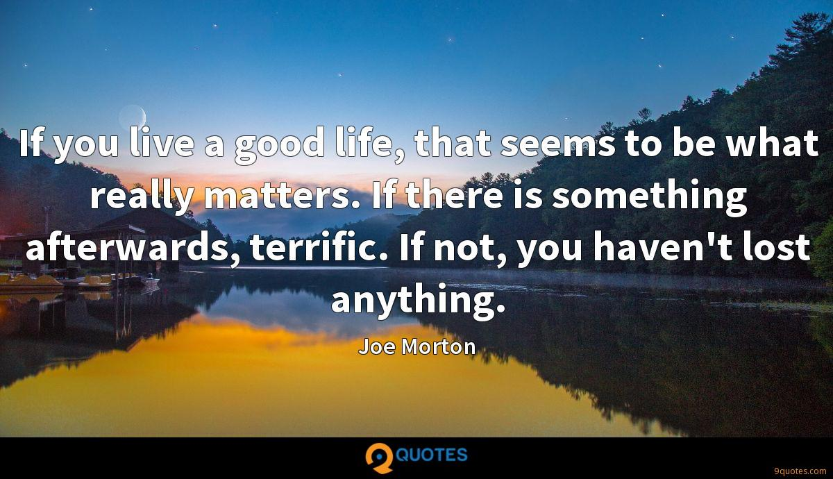 If you live a good life, that seems to be what really matters. If there is something afterwards, terrific. If not, you haven't lost anything.
