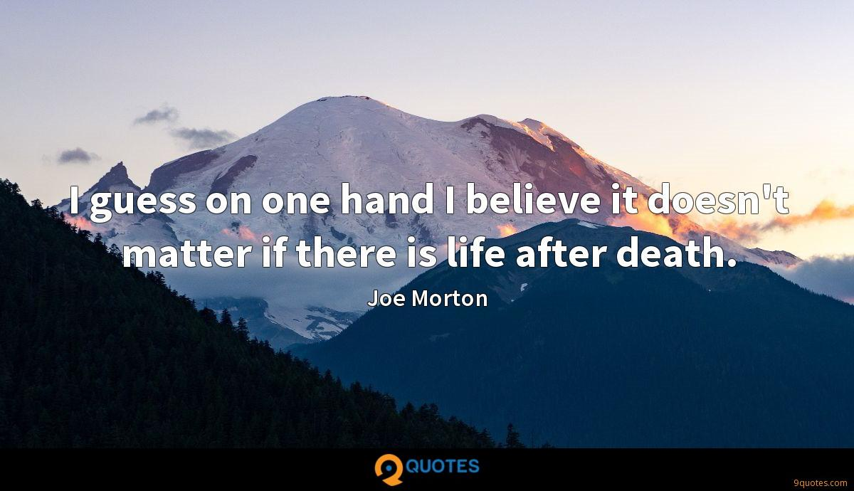 I guess on one hand I believe it doesn't matter if there is life after death.