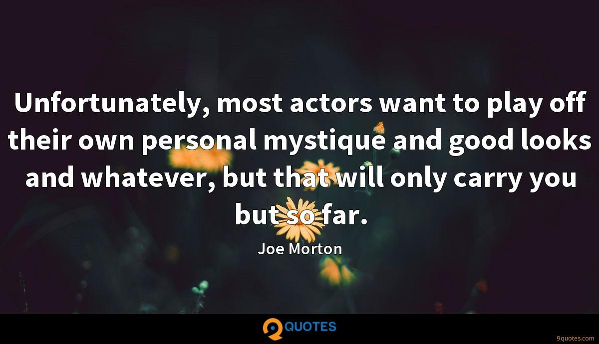 Unfortunately, most actors want to play off their own personal mystique and good looks and whatever, but that will only carry you but so far.