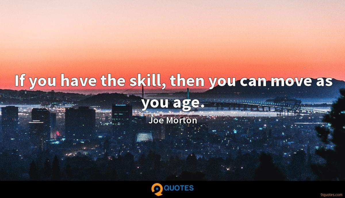 If you have the skill, then you can move as you age.