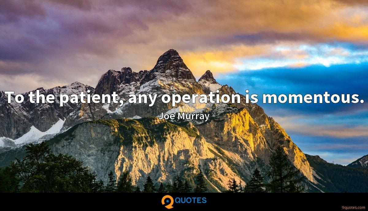 To the patient, any operation is momentous.