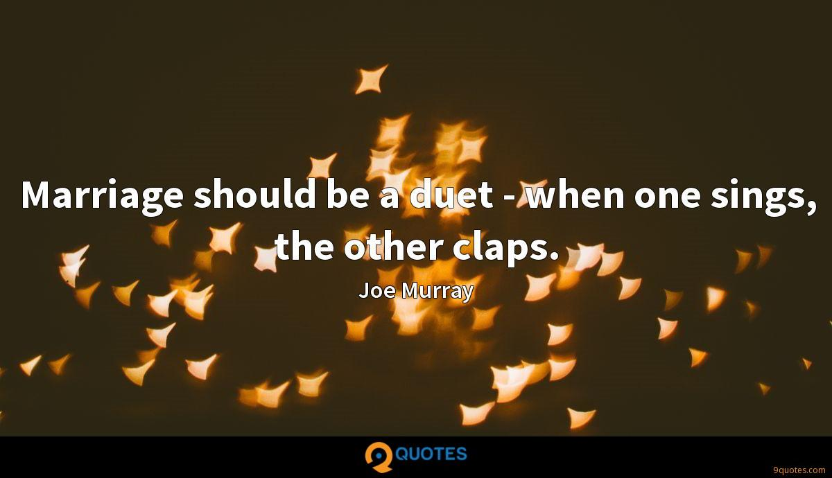 Marriage should be a duet - when one sings, the other claps.