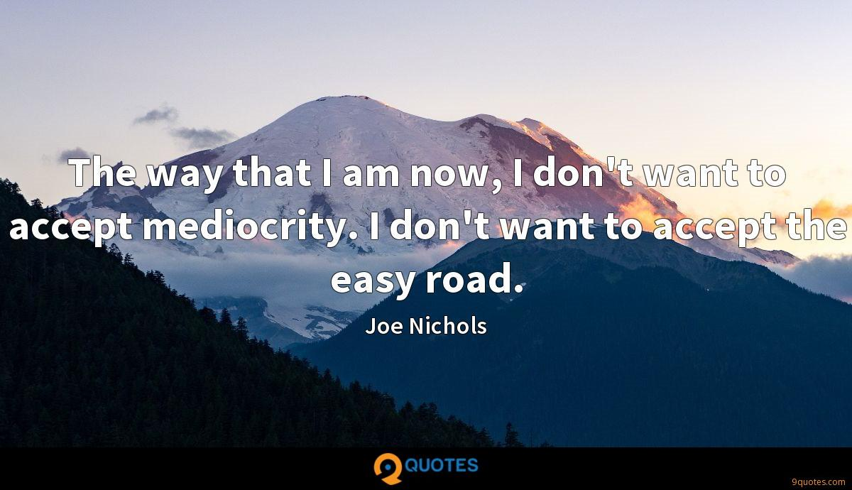 The way that I am now, I don't want to accept mediocrity. I don't want to accept the easy road.