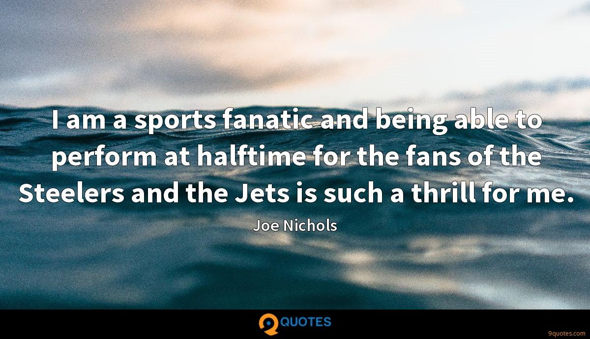 I am a sports fanatic and being able to perform at halftime for the fans of the Steelers and the Jets is such a thrill for me.