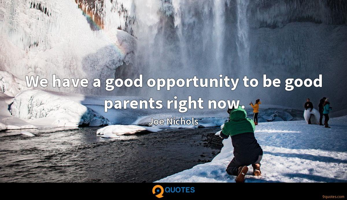 We have a good opportunity to be good parents right now.