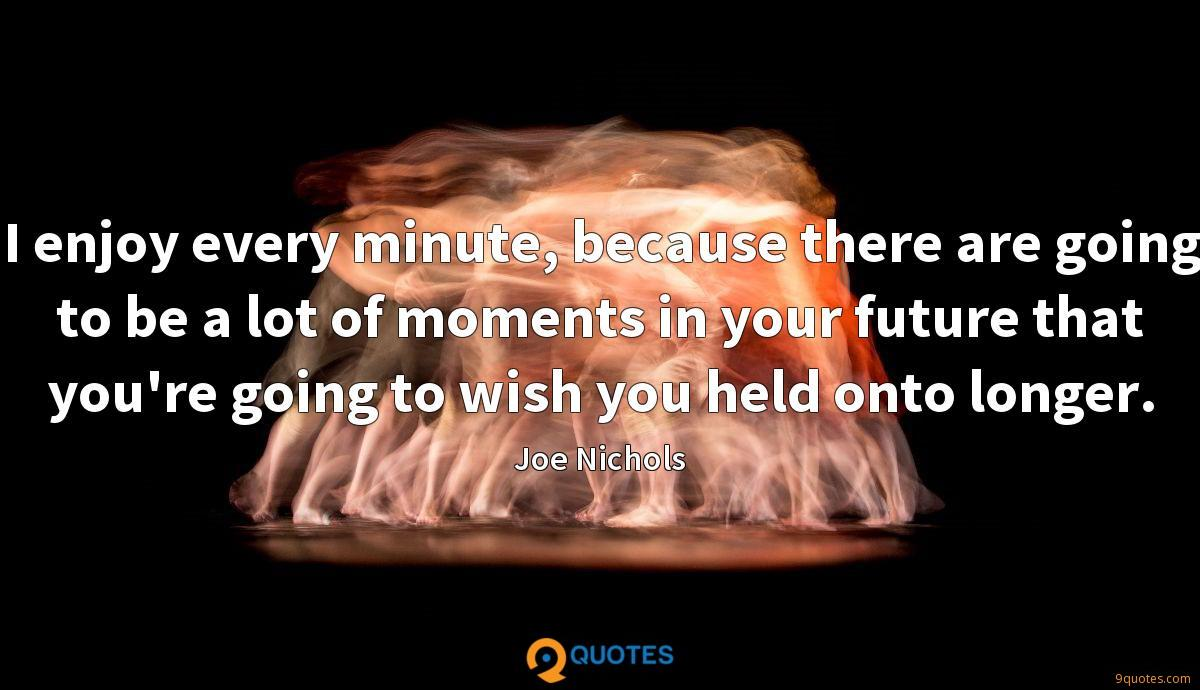 I enjoy every minute, because there are going to be a lot of moments in your future that you're going to wish you held onto longer.