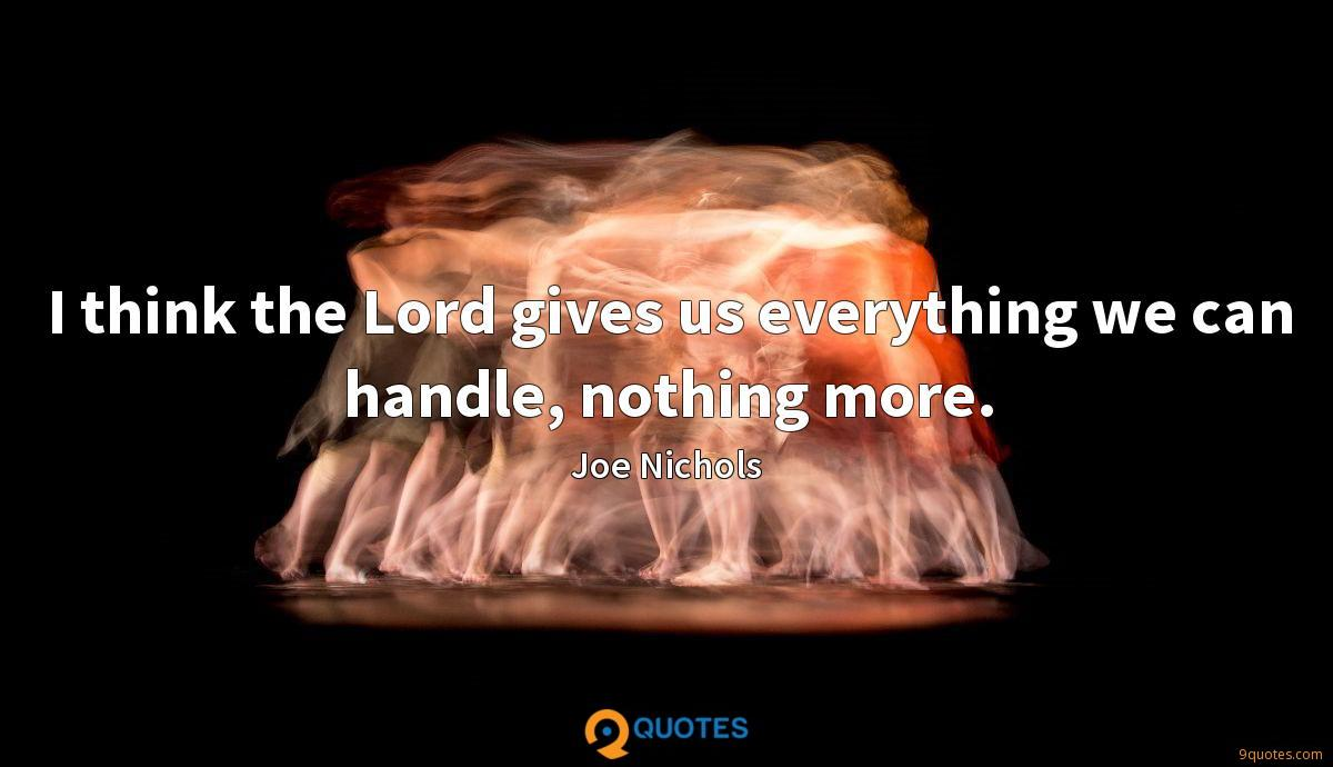 I think the Lord gives us everything we can handle, nothing more.