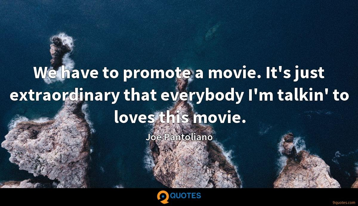 We have to promote a movie. It's just extraordinary that everybody I'm talkin' to loves this movie.