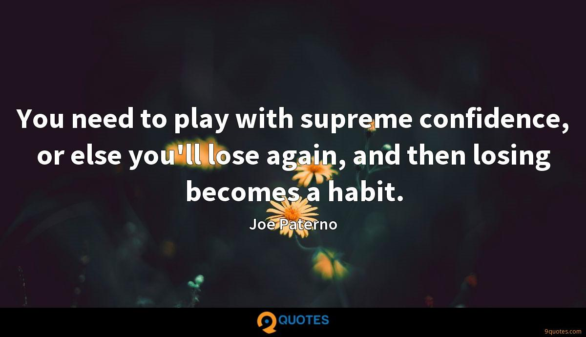 You need to play with supreme confidence, or else you'll lose again, and then losing becomes a habit.