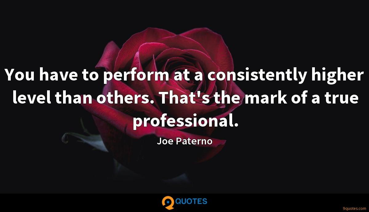 You have to perform at a consistently higher level than others. That's the mark of a true professional.