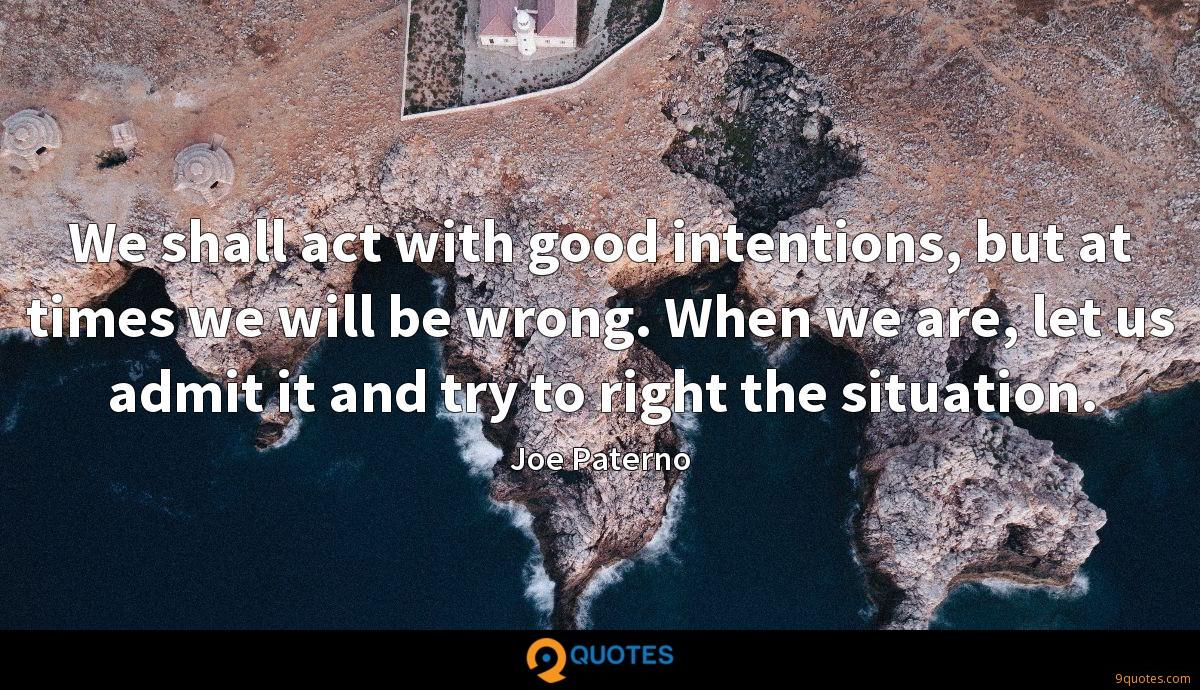 We shall act with good intentions, but at times we will be wrong. When we are, let us admit it and try to right the situation.