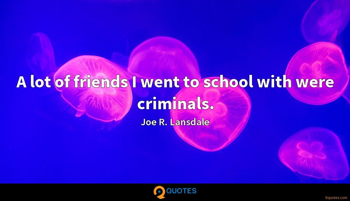A lot of friends I went to school with were criminals.
