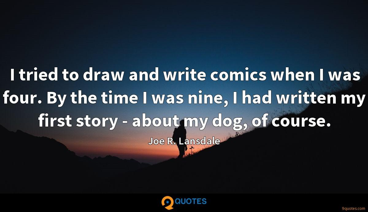 I tried to draw and write comics when I was four. By the time I was nine, I had written my first story - about my dog, of course.