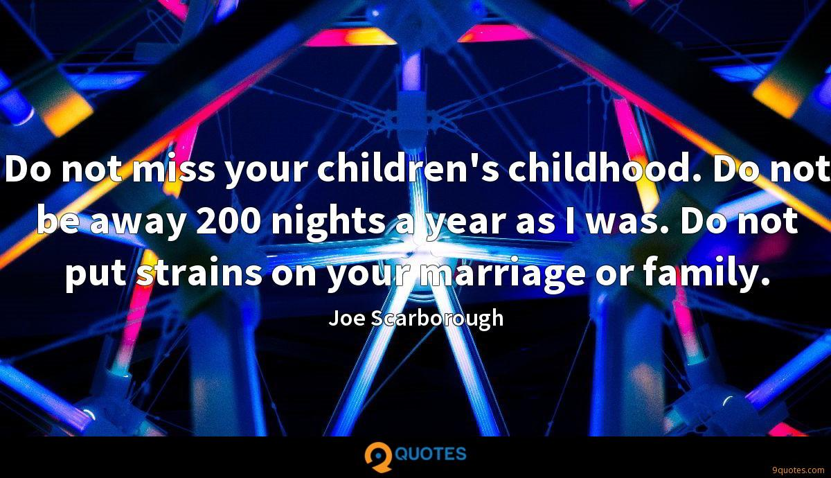 Do not miss your children's childhood. Do not be away 200 nights a year as I was. Do not put strains on your marriage or family.