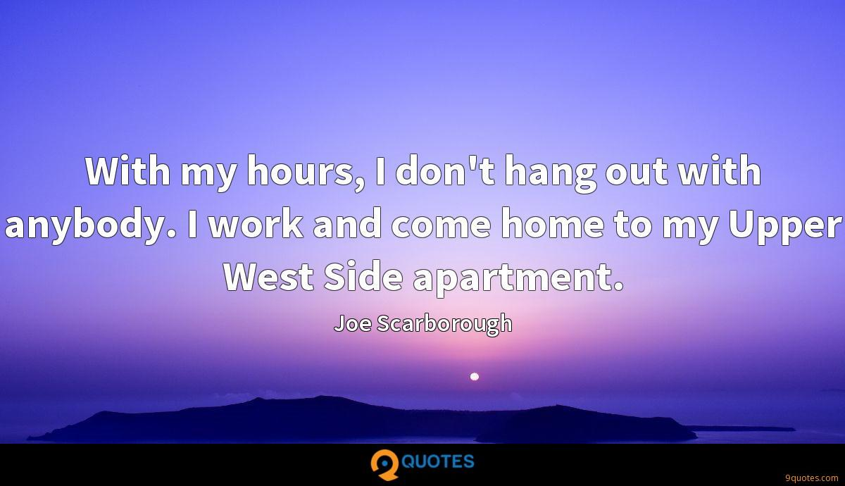 With my hours, I don't hang out with anybody. I work and come home to my Upper West Side apartment.