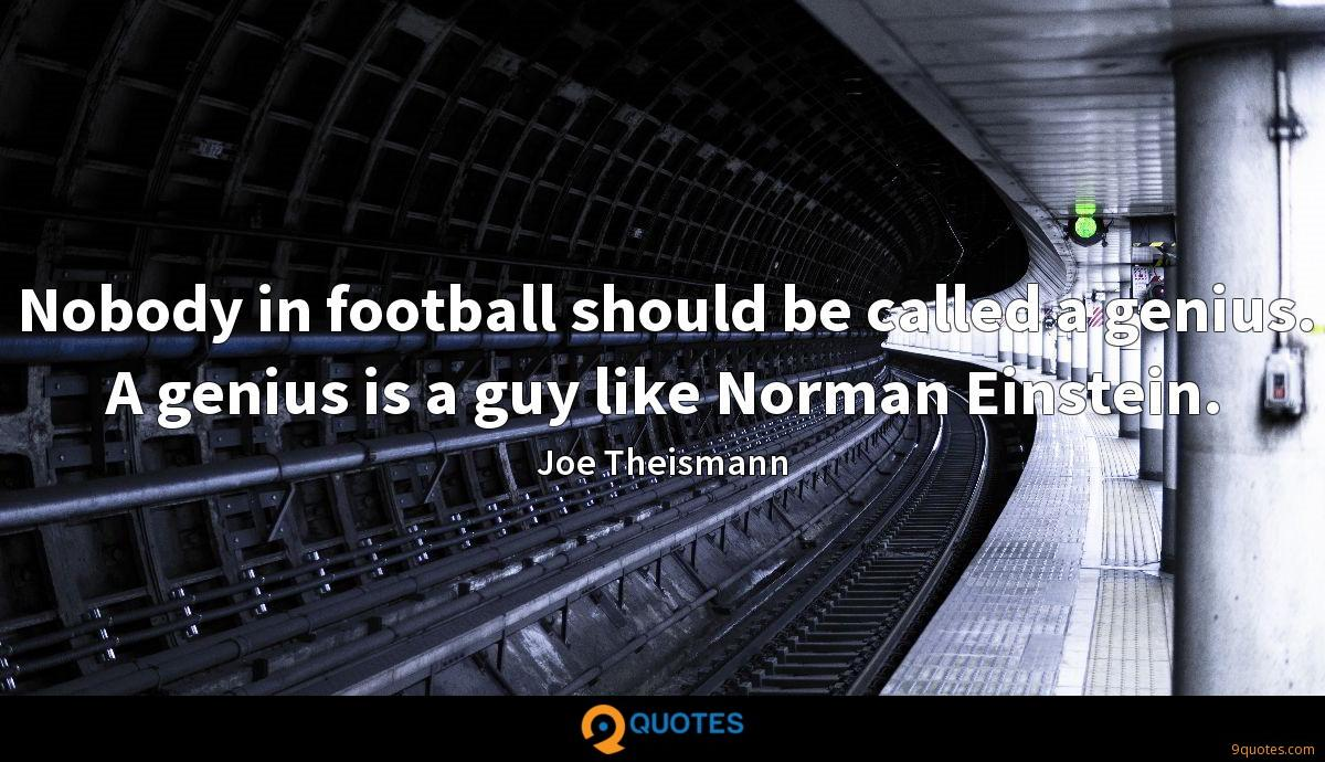 Nobody in football should be called a genius. A genius is a guy like Norman Einstein.
