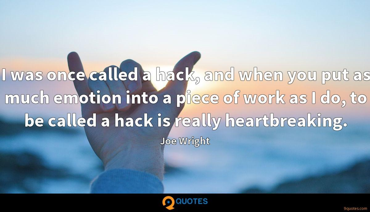 I was once called a hack, and when you put as much emotion into a piece of work as I do, to be called a hack is really heartbreaking.