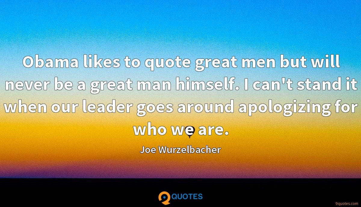 Obama likes to quote great men but will never be a great man himself. I can't stand it when our leader goes around apologizing for who we are.