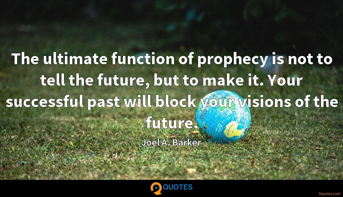The ultimate function of prophecy is not to tell the future, but to make it. Your successful past will block your visions of the future.