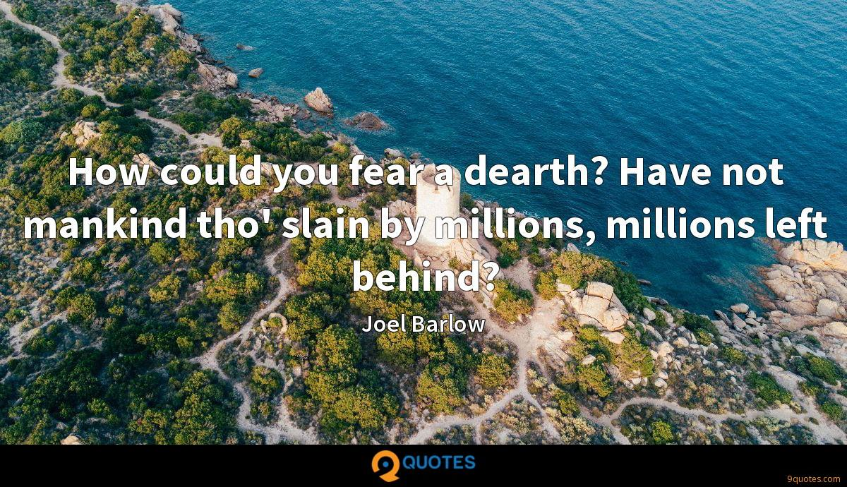 How could you fear a dearth? Have not mankind tho' slain by millions, millions left behind?