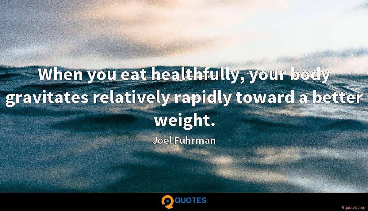 When you eat healthfully, your body gravitates relatively rapidly toward a better weight.