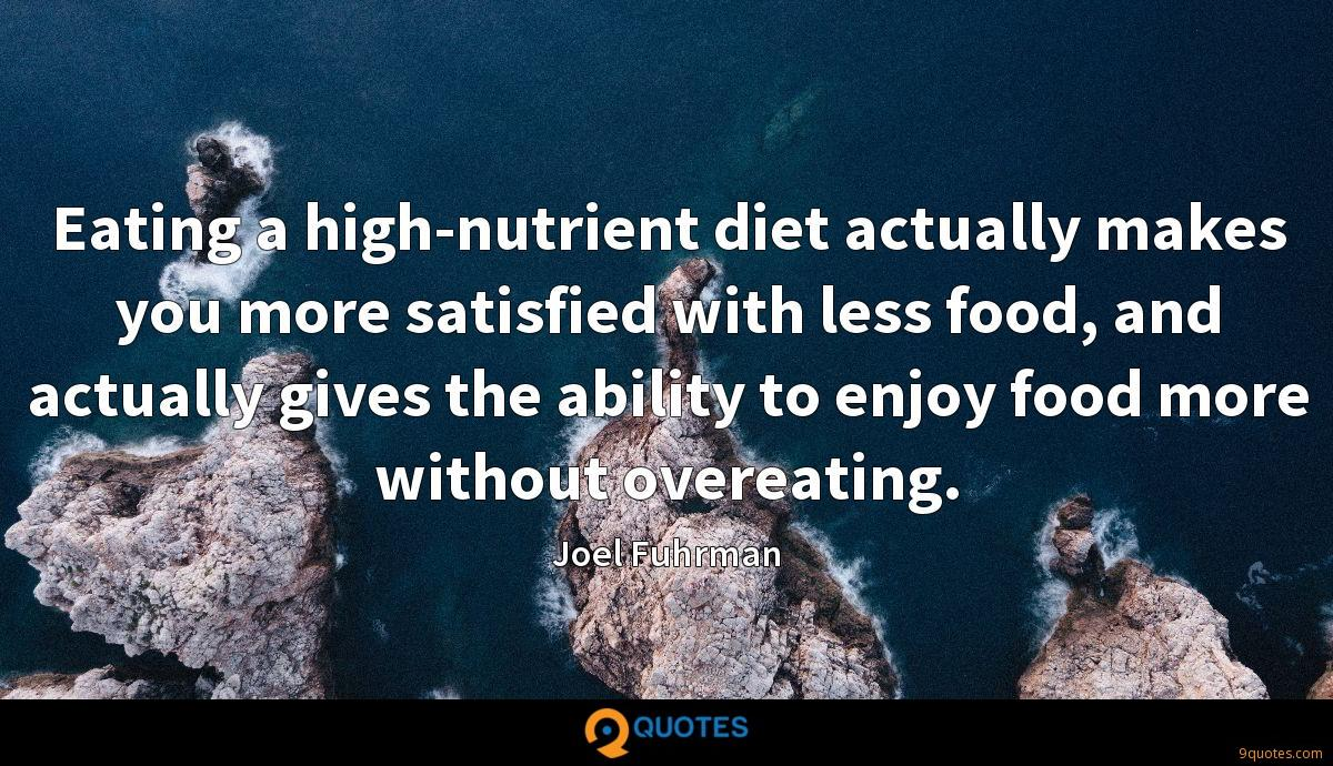 Eating a high-nutrient diet actually makes you more satisfied with less food, and actually gives the ability to enjoy food more without overeating.