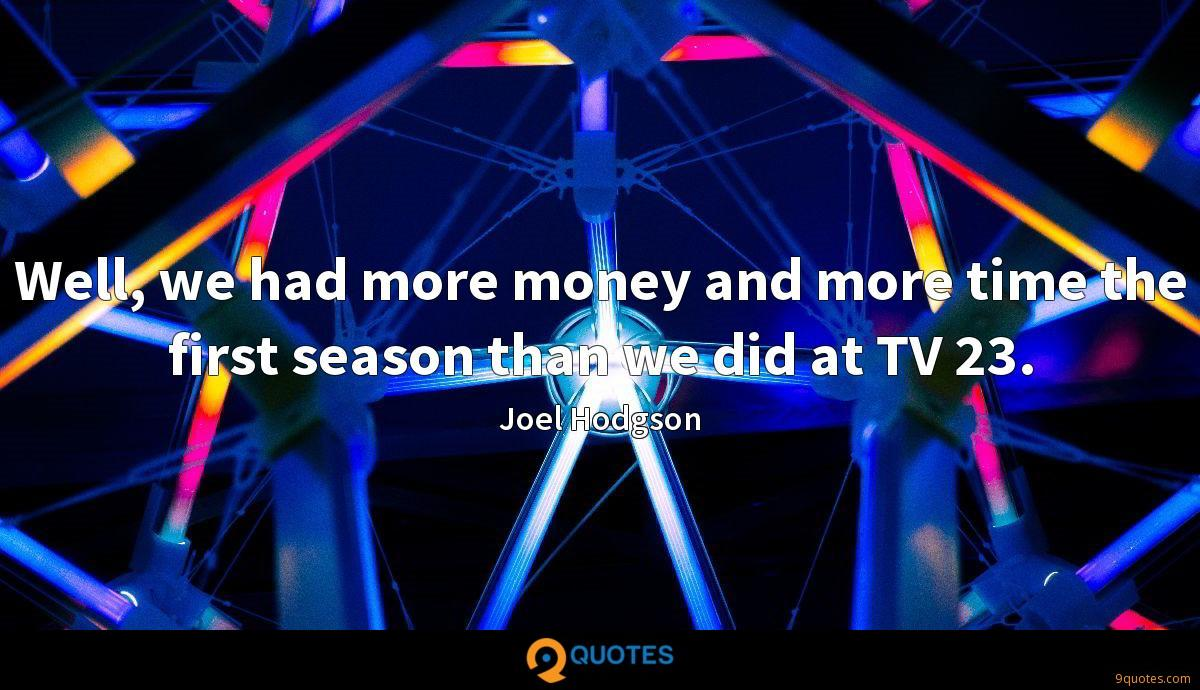 Well, we had more money and more time the first season than we did at TV 23.