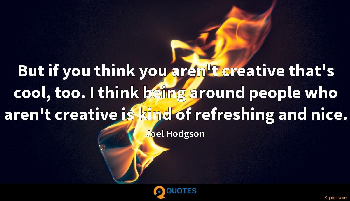 But if you think you aren't creative that's cool, too. I think being around people who aren't creative is kind of refreshing and nice.