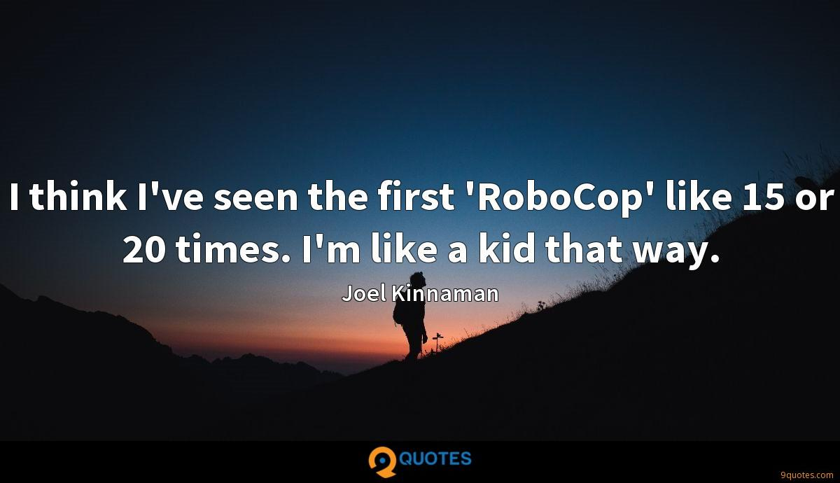 I think I've seen the first 'RoboCop' like 15 or 20 times. I'm like a kid that way.