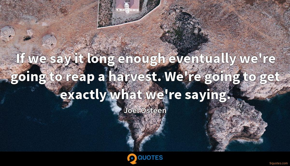 If we say it long enough eventually we're going to reap a harvest. We're going to get exactly what we're saying.