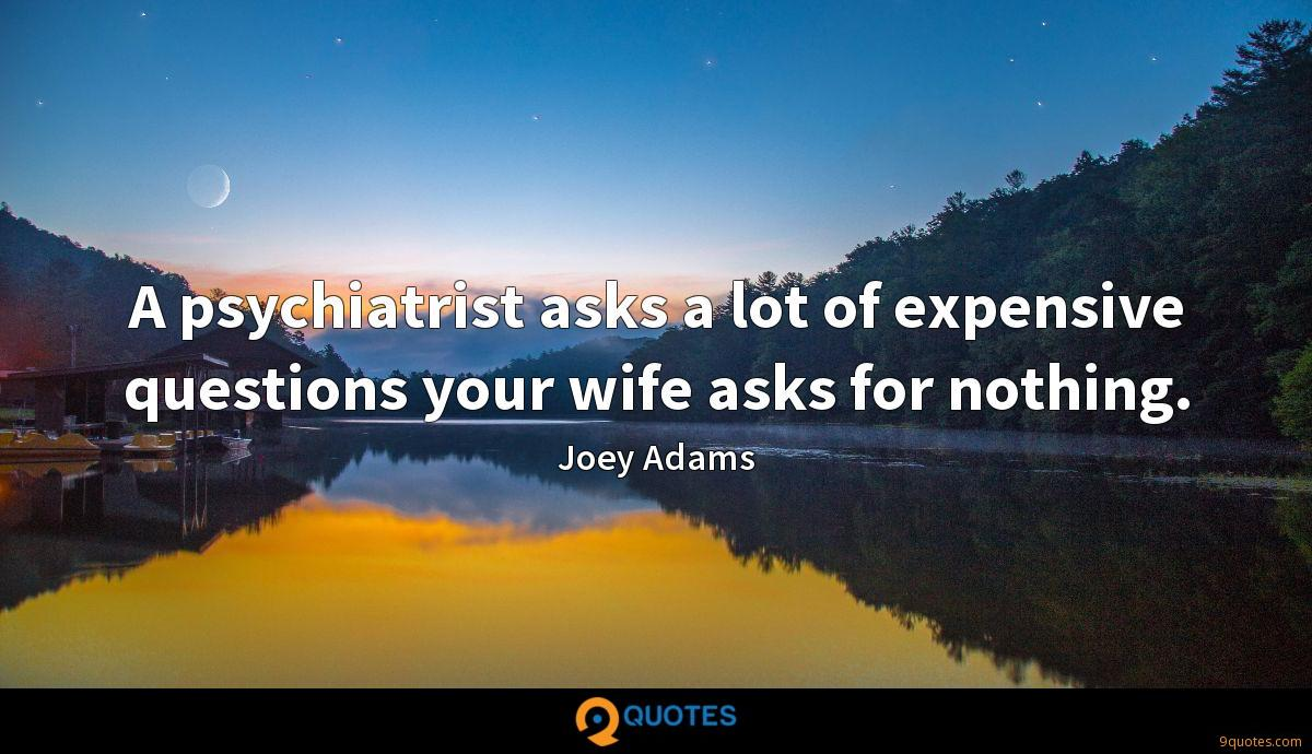 A psychiatrist asks a lot of expensive questions your wife asks for nothing.