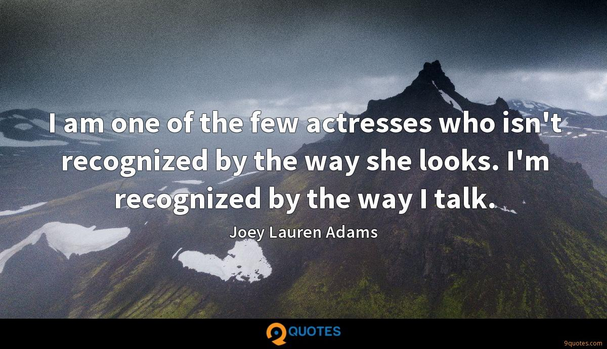 I am one of the few actresses who isn't recognized by the way she looks. I'm recognized by the way I talk.