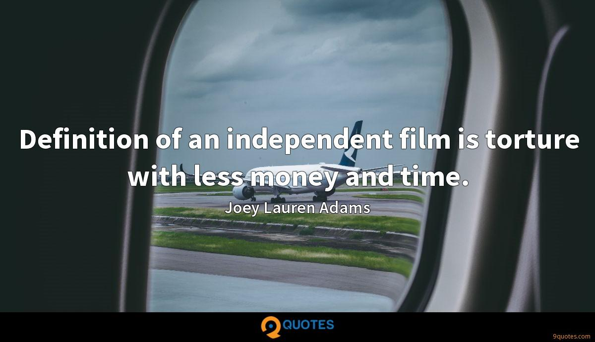 Definition of an independent film is torture with less money and time.
