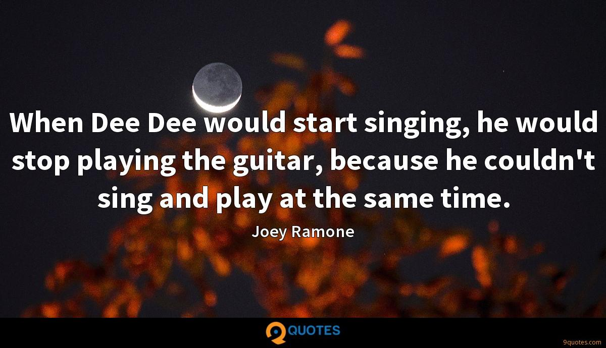 When Dee Dee would start singing, he would stop playing the guitar, because he couldn't sing and play at the same time.