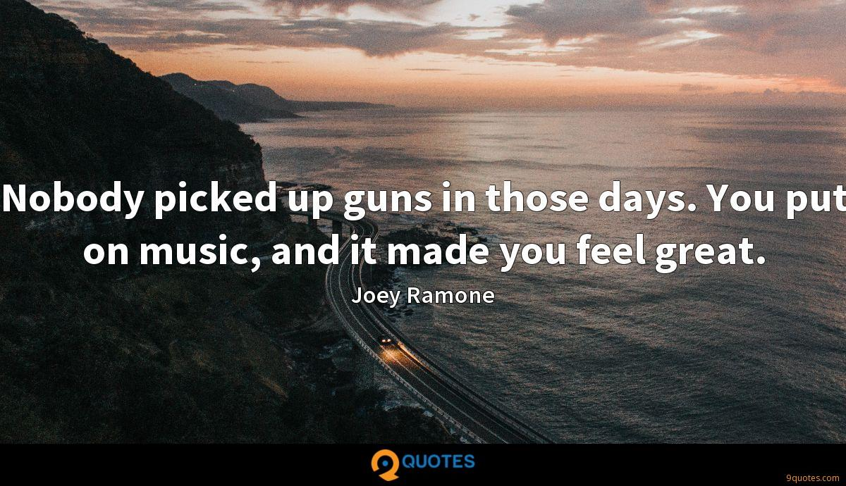 Nobody picked up guns in those days. You put on music, and it made you feel great.