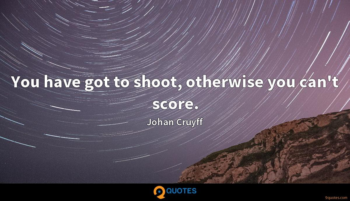 You have got to shoot, otherwise you can't score.
