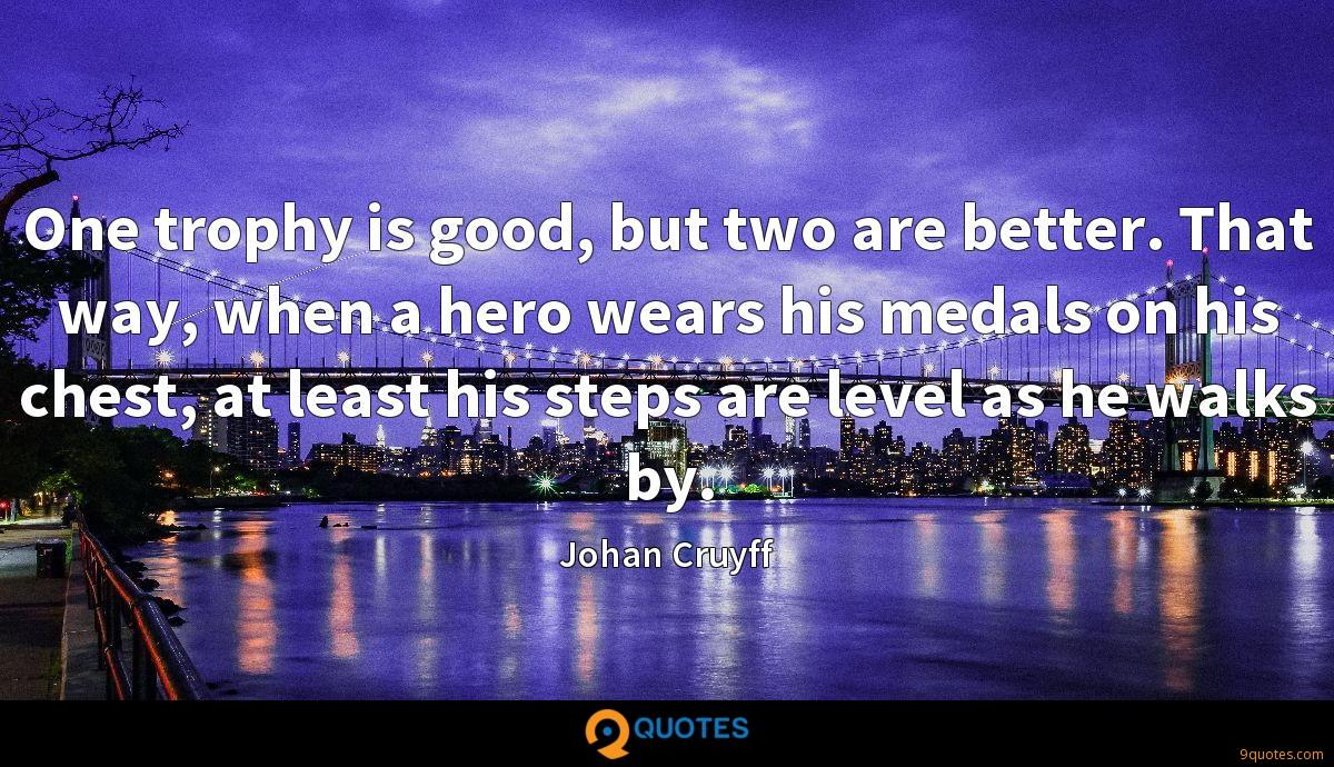One trophy is good, but two are better. That way, when a hero wears his medals on his chest, at least his steps are level as he walks by.