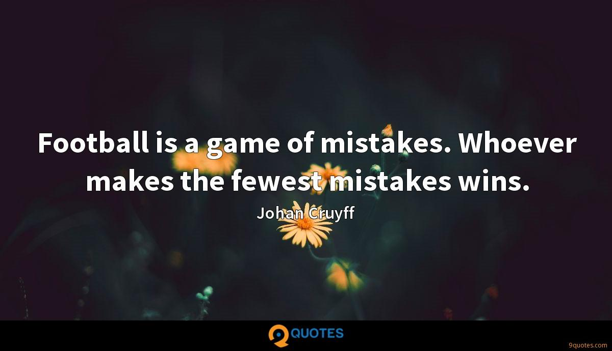 Football is a game of mistakes. Whoever makes the fewest mistakes wins.