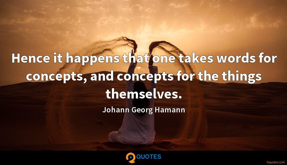 Hence it happens that one takes words for concepts, and concepts for the things themselves.