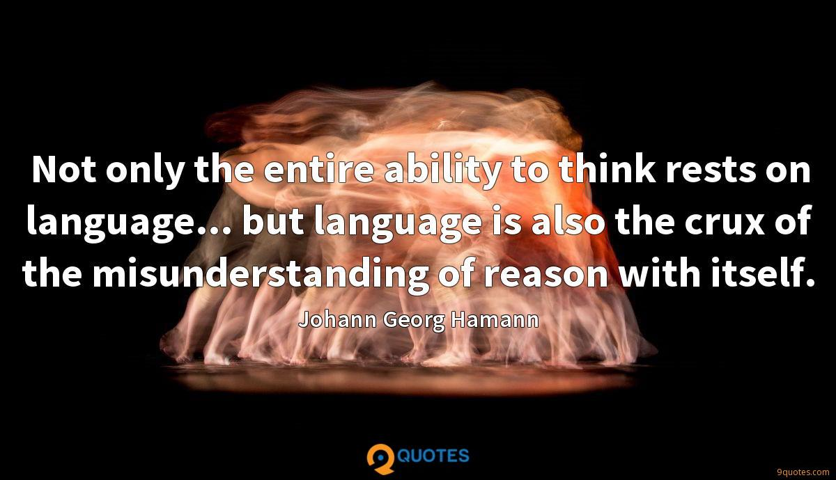 Not only the entire ability to think rests on language... but language is also the crux of the misunderstanding of reason with itself.