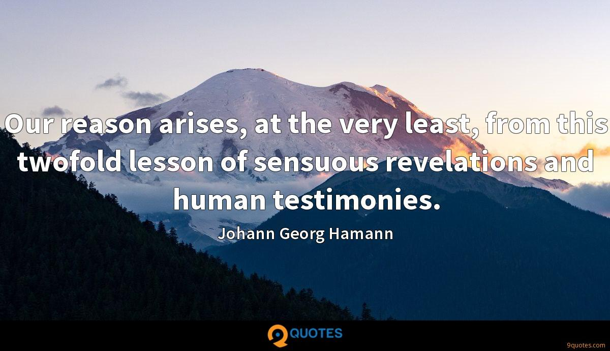 Our reason arises, at the very least, from this twofold lesson of sensuous revelations and human testimonies.
